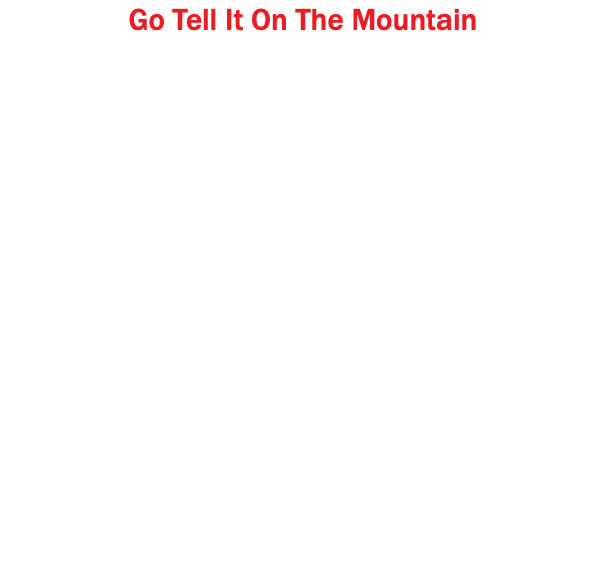 Go Tell It On The Mountain Go tell it on the mountain, Over the hills and everywhere, Go tell it on the mountain, Our Jesus Christ is born. When I was a seeker I sought both night and day, I asked the Lord to help me, And he showed me the way. Go tell it on the mountain, Over the hills and everywhere, Go tell it on the mountain, Our Jesus Christ is born. He made me a watchman Upon a city wall, And if I am a Christian, I am the least of all. Go tell it on the mountain, Over the hills and everywhere, Go tell it on the mountain, Our Jesus Christ is born.